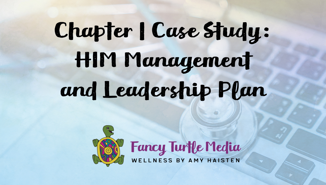 Chapter 1 Case Study: HIM Management and Leadership Plan